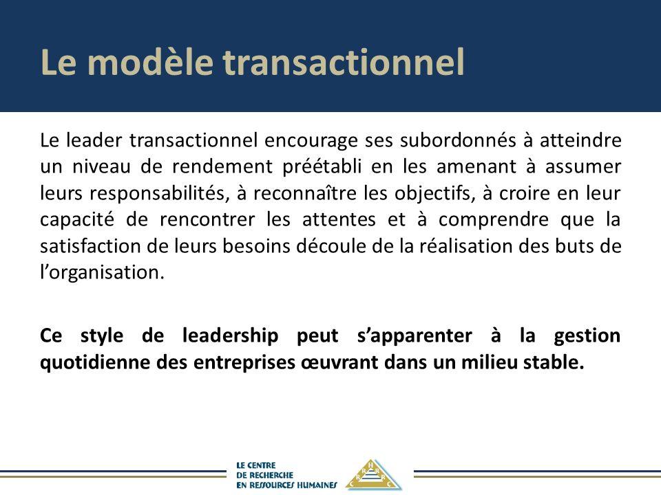 Le modèle transactionnel Le leader transactionnel encourage ses subordonnés à atteindre un niveau de rendement préétabli en les amenant à assumer leur