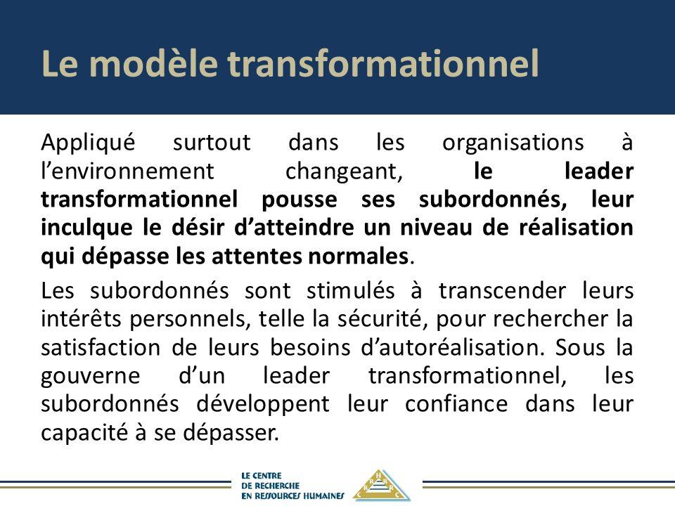 Le modèle transformationnel Appliqué surtout dans les organisations à lenvironnement changeant, le leader transformationnel pousse ses subordonnés, leur inculque le désir datteindre un niveau de réalisation qui dépasse les attentes normales.
