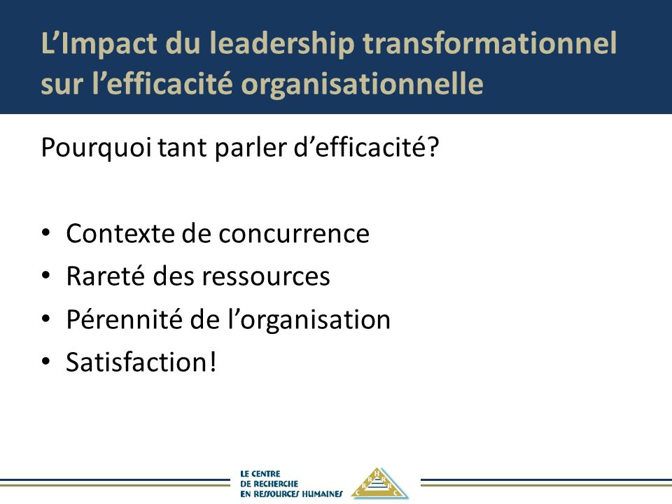 LImpact du leadership transformationnel sur lefficacité organisationnelle Pourquoi tant parler defficacité? Contexte de concurrence Rareté des ressour