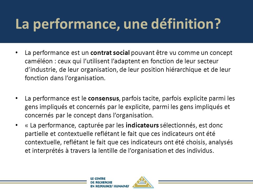 La performance, une définition? La performance est un contrat social pouvant être vu comme un concept caméléon : ceux qui lutilisent ladaptent en fonc