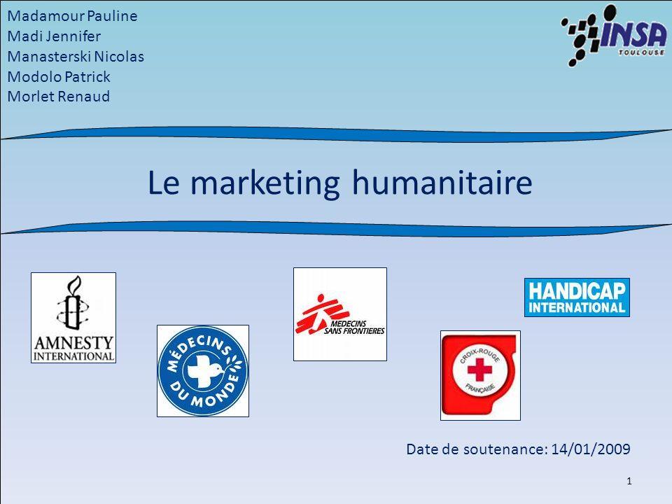Le marketing humanitaire Madamour Pauline Madi Jennifer Manasterski Nicolas Modolo Patrick Morlet Renaud Date de soutenance: 14/01/2009 1