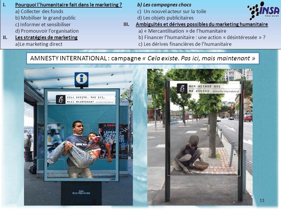 13 AMNESTY INTERNATIONAL : campagne « Cela existe. Pas ici, mais maintenant » I.Pourquoi lhumanitaire fait dans le marketing ? a) Collecter des fonds
