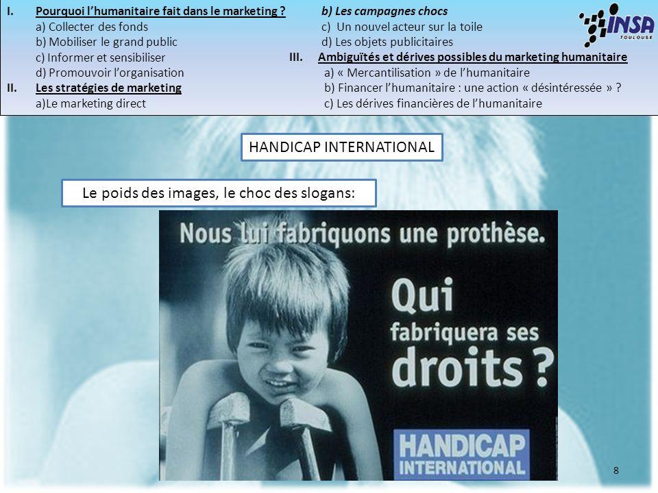 8 Le poids des images, le choc des slogans: HANDICAP INTERNATIONAL I.Pourquoi lhumanitaire fait dans le marketing ? a) Collecter des fonds b) Mobilise