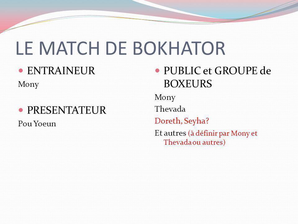 LE MATCH DE BOKHATOR ENTRAINEUR Mony PRESENTATEUR Pou Yoeun PUBLIC et GROUPE de BOXEURS Mony Thevada Doreth, Seyha? Et autres (à définir par Mony et T