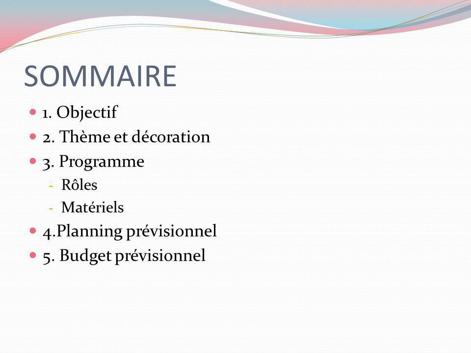 SOMMAIRE 1. Objectif 2. Thème et décoration 3. Programme - Rôles - Matériels 4.Planning prévisionnel 5. Budget prévisionnel