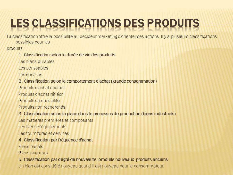 La classification offre la possibilité au décideur marketing d'orienter ses actions. Il y a plusieurs classifications possibles pour les produits. 1.