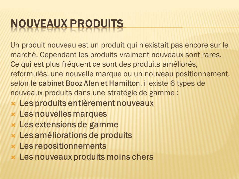 Un produit nouveau est un produit qui n'existait pas encore sur le marché. Cependant les produits vraiment nouveaux sont rares. Ce qui est plus fréque