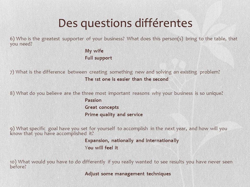 Des questions différentes 6) Who is the greatest supporter of your business? What does this person(s) bring to the table, that you need? My wife Full