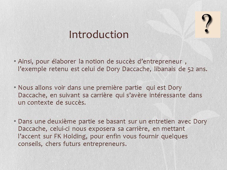 Introduction Ainsi, pour élaborer la notion de succès dentrepreneur, lexemple retenu est celui de Dory Daccache, libanais de 52 ans. Nous allons voir