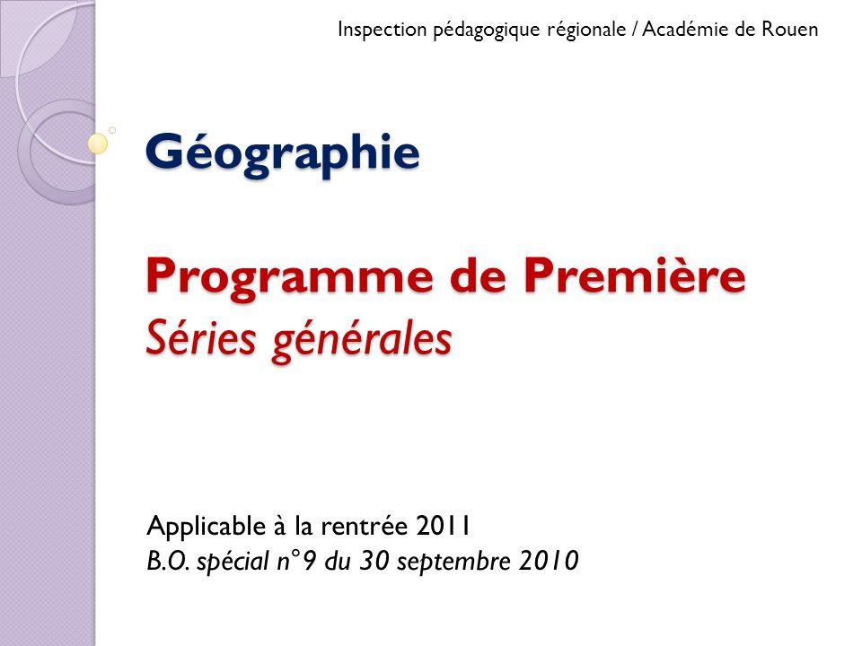Géographie Programme de Première Séries générales Applicable à la rentrée 2011 B.O. spécial n°9 du 30 septembre 2010 Inspection pédagogique régionale