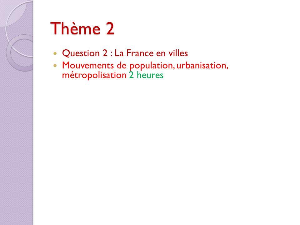 Thème 2 Question 2 : La France en villes Mouvements de population, urbanisation, métropolisation 2 heures