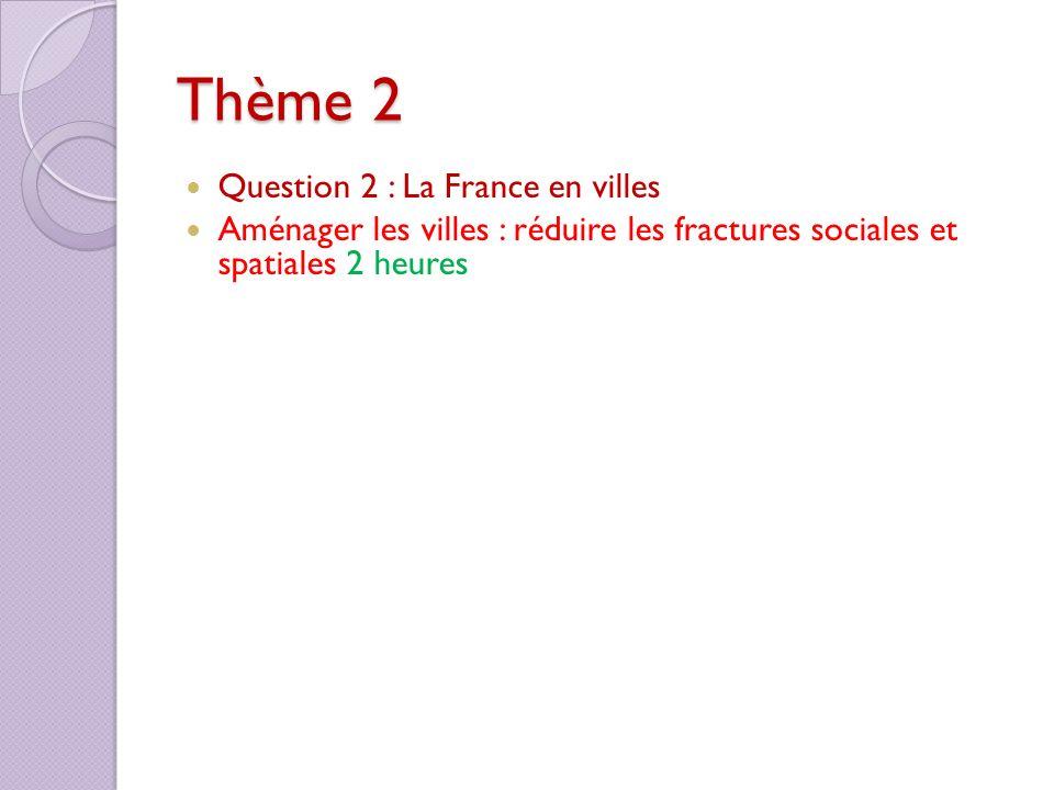 Thème 2 Question 2 : La France en villes Aménager les villes : réduire les fractures sociales et spatiales 2 heures