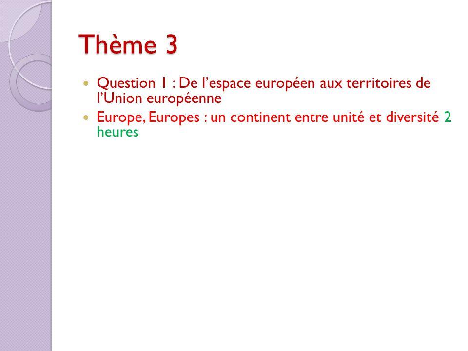 Thème 3 Question 1 : De lespace européen aux territoires de lUnion européenne Europe, Europes : un continent entre unité et diversité 2 heures