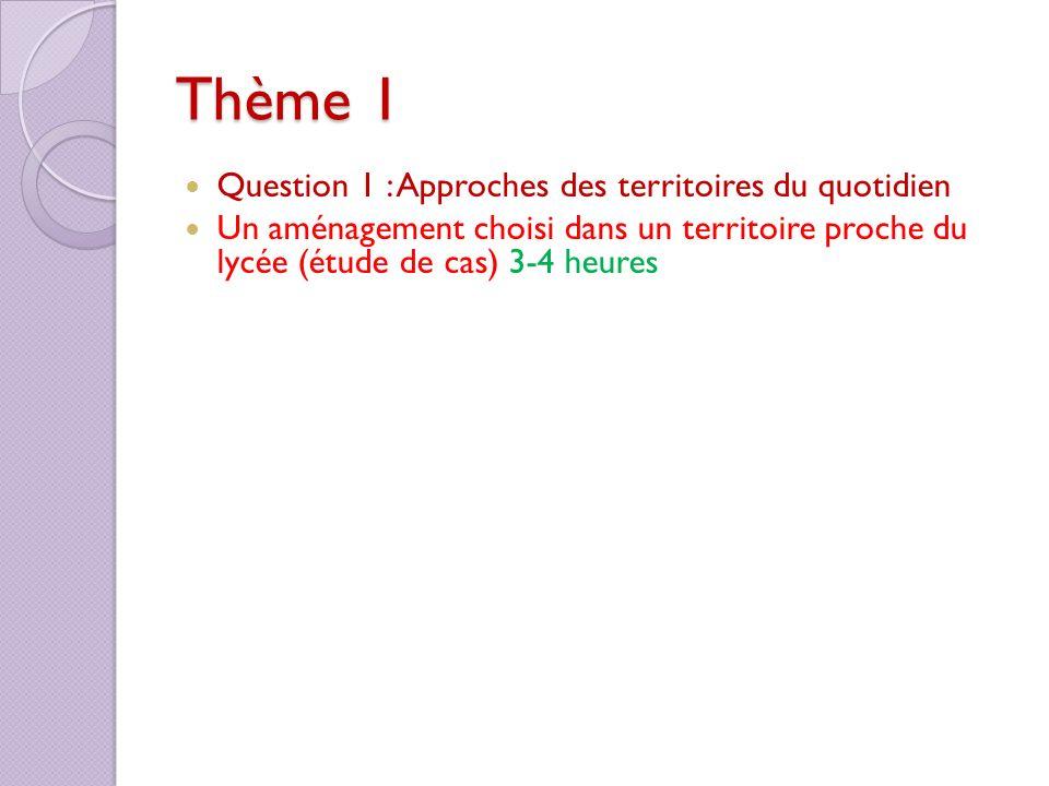 Thème 1 Question 1 : Approches des territoires du quotidien Un aménagement choisi dans un territoire proche du lycée (étude de cas) 3-4 heures
