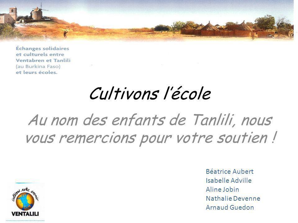 Cultivons lécole Au nom des enfants de Tanlili, nous vous remercions pour votre soutien ! Béatrice Aubert Isabelle Adville Aline Jobin Nathalie Devenn