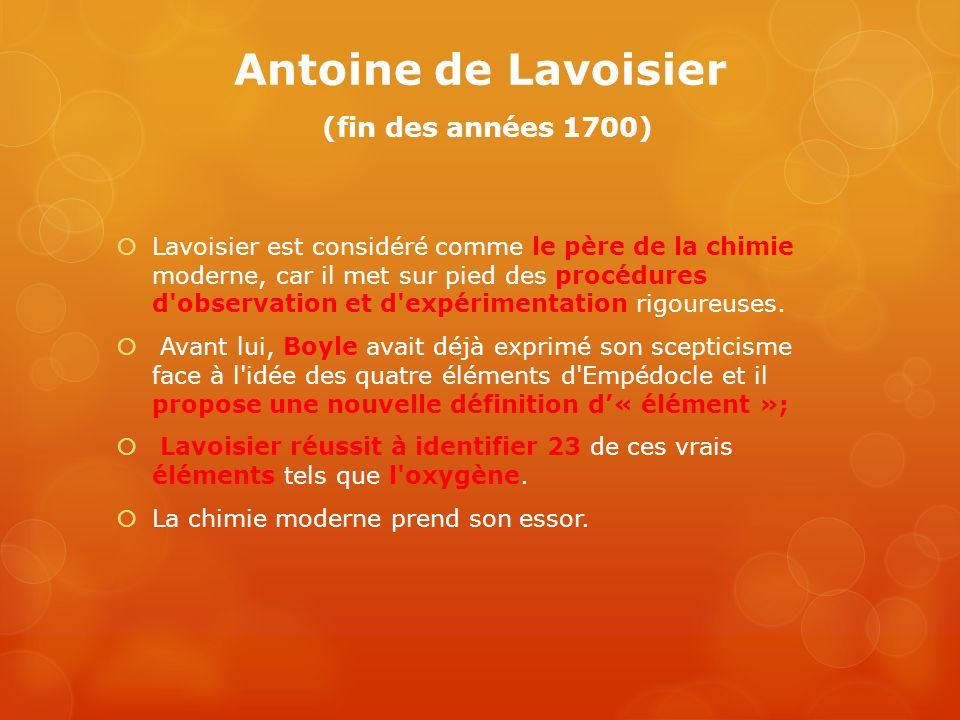 Antoine de Lavoisier (fin des années 1700) Lavoisier est considéré comme le père de la chimie moderne, car il met sur pied des procédures d'observatio