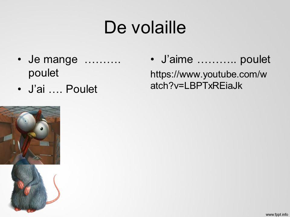 De volaille Je mange ………. poulet Jai …. Poulet Jaime ……….. poulet https://www.youtube.com/w atch?v=LBPTxREiaJk