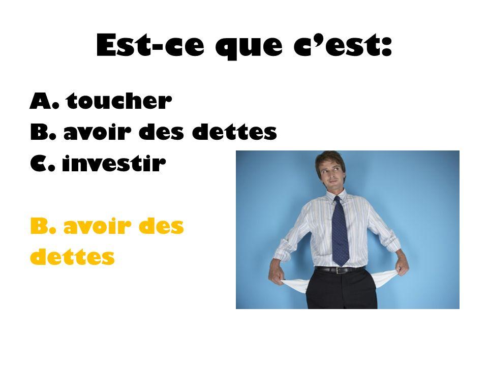 Est-ce que cest: A. toucher B. avoir des dettes C. investir B. avoir des dettes
