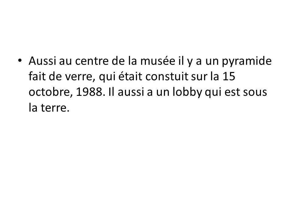 Aussi au centre de la musée il y a un pyramide fait de verre, qui était constuit sur la 15 octobre, 1988. Il aussi a un lobby qui est sous la terre.