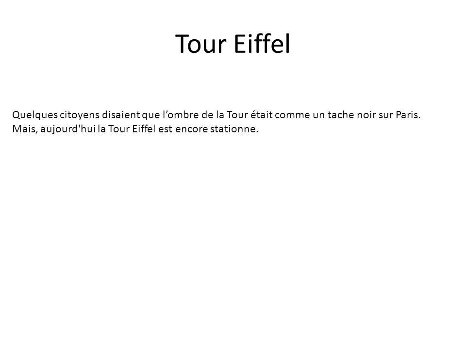 Tour Eiffel Quelques citoyens disaient que lombre de la Tour était comme un tache noir sur Paris. Mais, aujourd'hui la Tour Eiffel est encore stationn