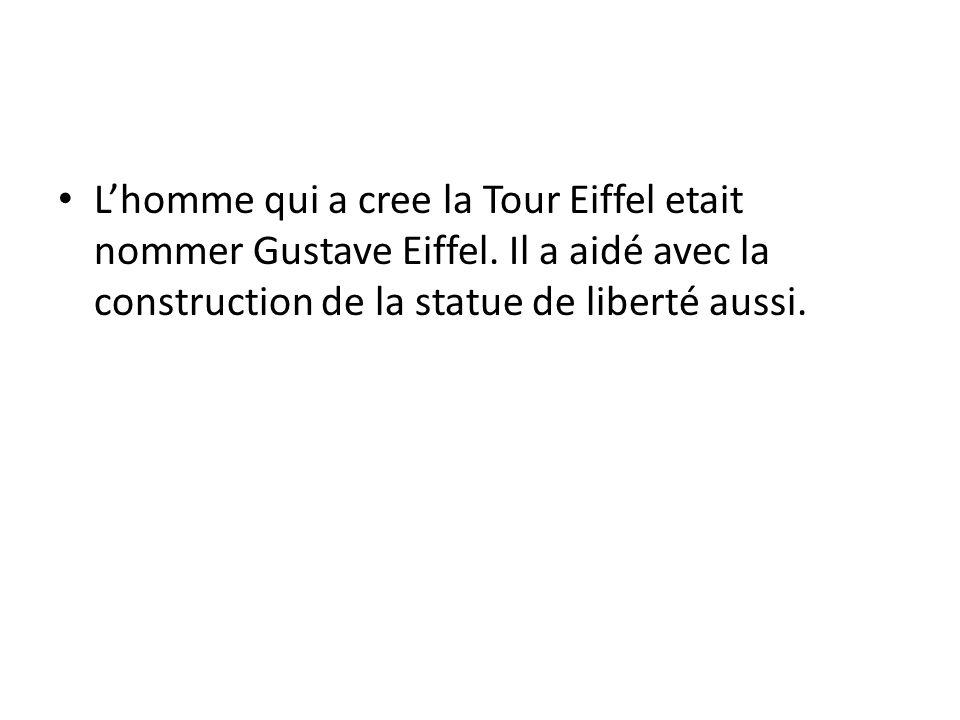 Lhomme qui a cree la Tour Eiffel etait nommer Gustave Eiffel. Il a aidé avec la construction de la statue de liberté aussi.