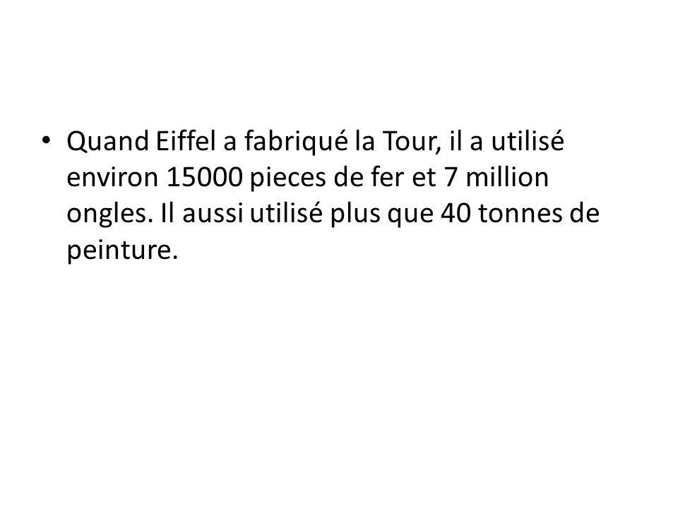 Quand Eiffel a fabriqué la Tour, il a utilisé environ 15000 pieces de fer et 7 million ongles. Il aussi utilisé plus que 40 tonnes de peinture.