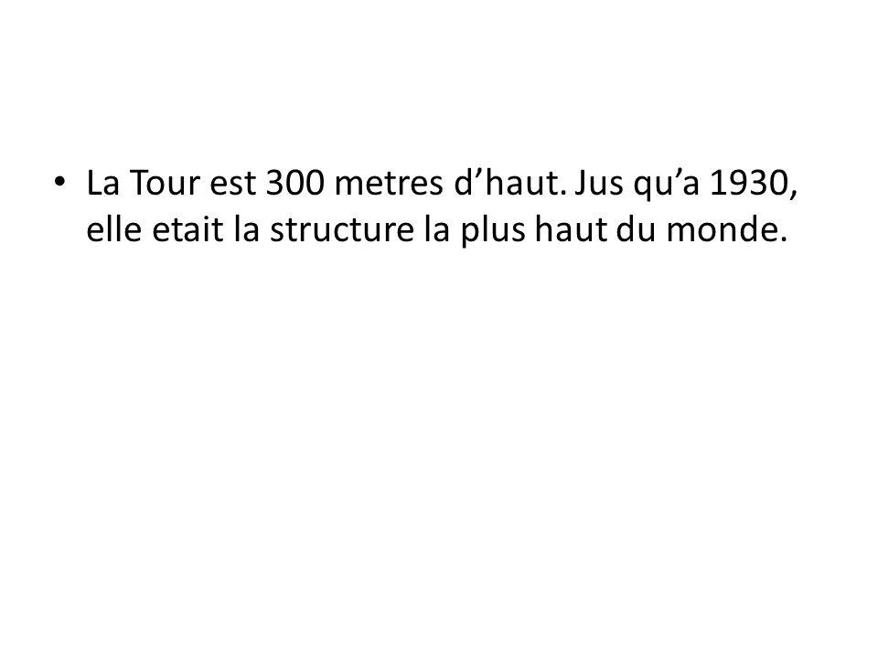 La Tour est 300 metres dhaut. Jus qua 1930, elle etait la structure la plus haut du monde.