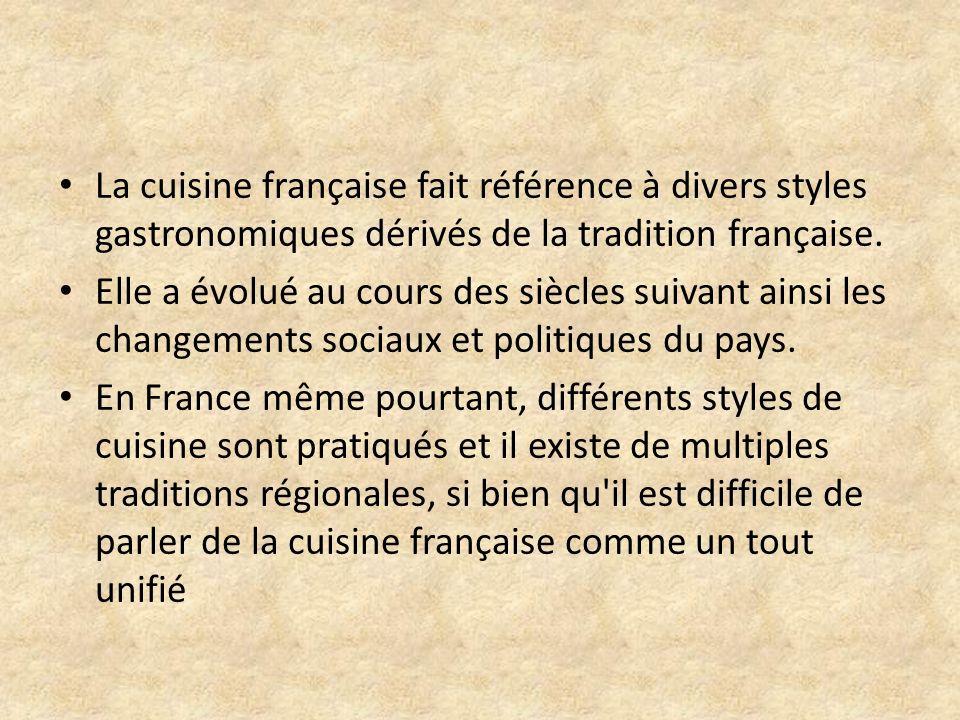 La cuisine française fait référence à divers styles gastronomiques dérivés de la tradition française. Elle a évolué au cours des siècles suivant ainsi