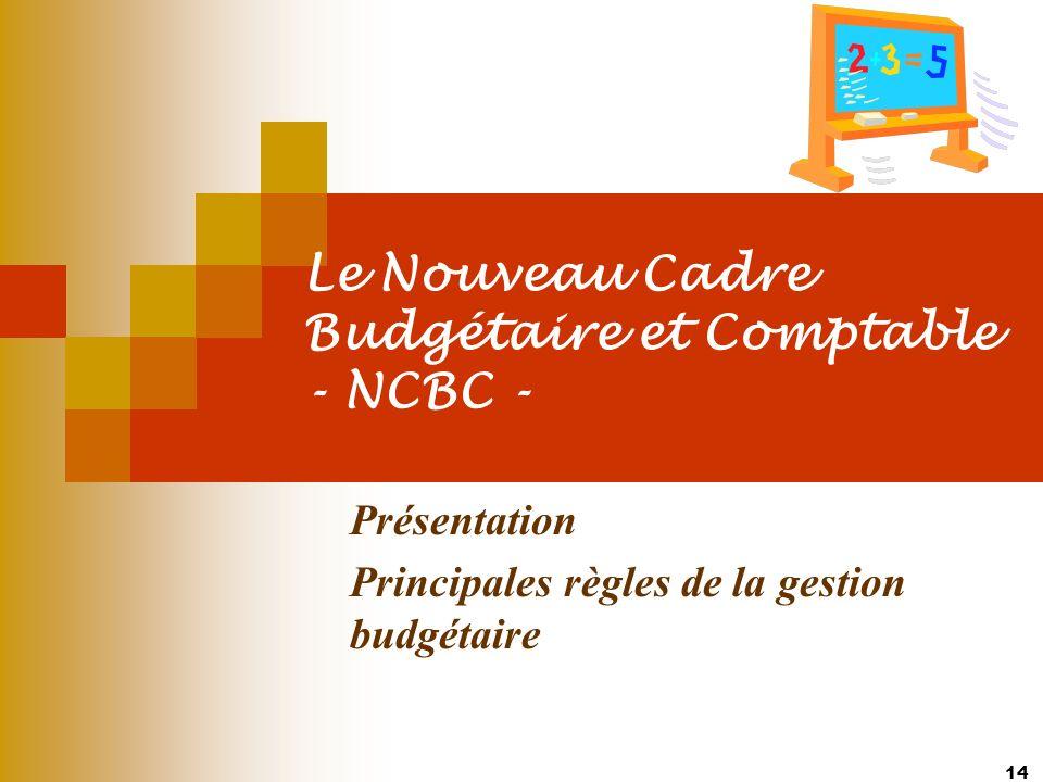 14 Le Nouveau Cadre Budgétaire et Comptable - NCBC - Présentation Principales règles de la gestion budgétaire