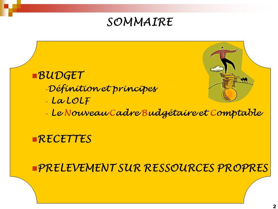 2 SOMMAIRE BUDGET - Définition et principes - La LOLF - Le Nouveau Cadre Budgétaire et Comptable RECETTES PRELEVEMENT SUR RESSOURCES PROPRES