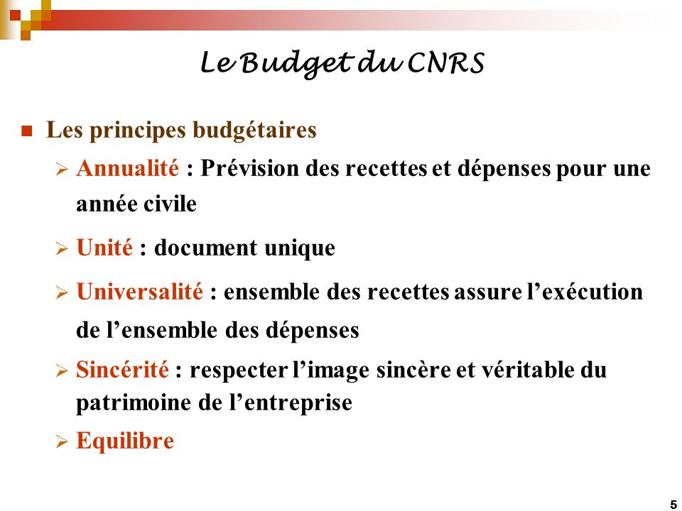 5 Le Budget du CNRS Les principes budgétaires Annualité : Prévision des recettes et dépenses pour une année civile Unité : document unique Universalit