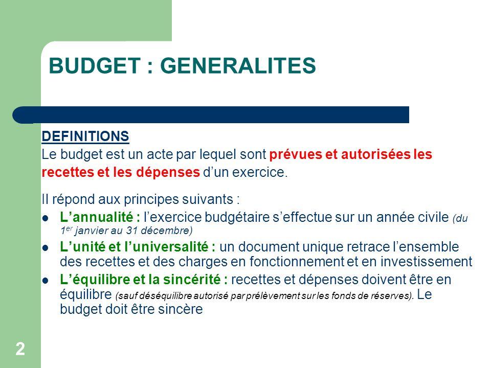 2 BUDGET : GENERALITES DEFINITIONS Le budget est un acte par lequel sont prévues et autorisées les recettes et les dépenses dun exercice. Il répond au