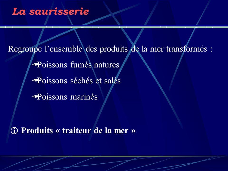 La saurisserie Regroupe lensemble des produits de la mer transformés : Poissons fumés natures Poissons séchés et salés Poissons marinés Produits « traiteur de la mer »