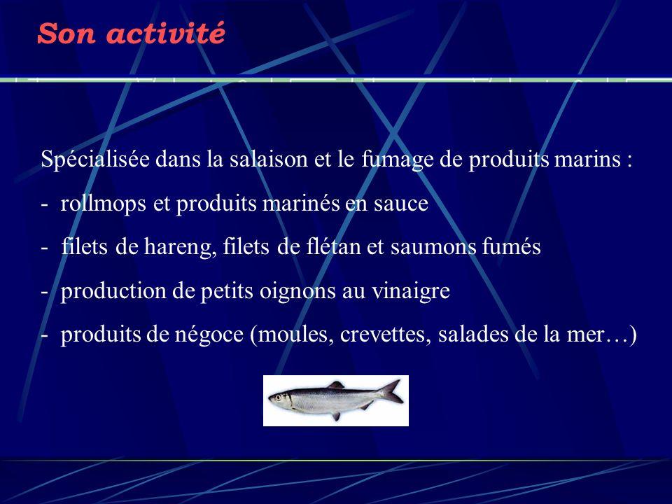 Son activité Spécialisée dans la salaison et le fumage de produits marins : - rollmops et produits marinés en sauce - filets de hareng, filets de flétan et saumons fumés - production de petits oignons au vinaigre - produits de négoce (moules, crevettes, salades de la mer…)