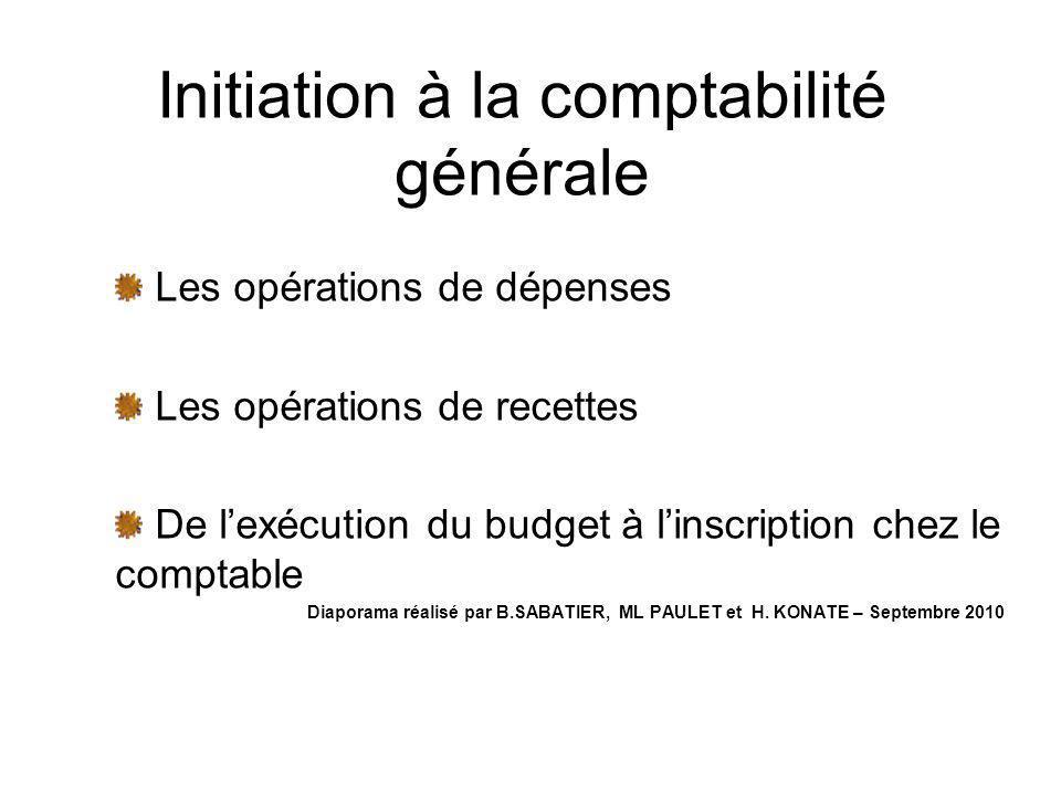 Initiation à la comptabilité générale Les opérations de dépenses Les opérations de recettes De lexécution du budget à linscription chez le comptable D