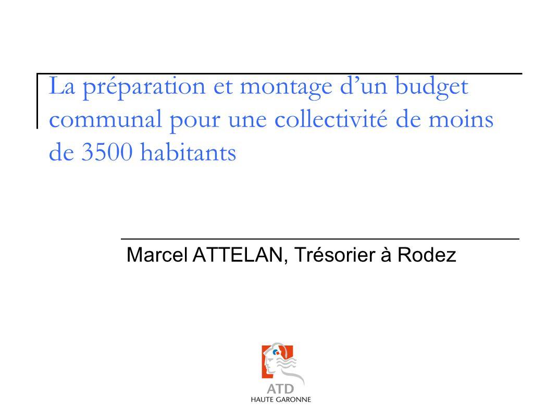 La préparation et montage dun budget communal pour une collectivité de moins de 3500 habitants Marcel ATTELAN, Trésorier à Rodez
