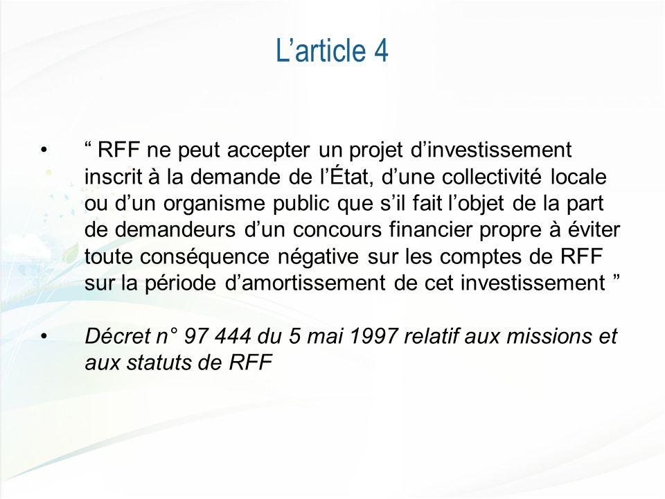 Larticle 4 RFF ne peut accepter un projet dinvestissement inscrit à la demande de lÉtat, dune collectivité locale ou dun organisme public que sil fait lobjet de la part de demandeurs dun concours financier propre à éviter toute conséquence négative sur les comptes de RFF sur la période damortissement de cet investissement Décret n° 97 444 du 5 mai 1997 relatif aux missions et aux statuts de RFF