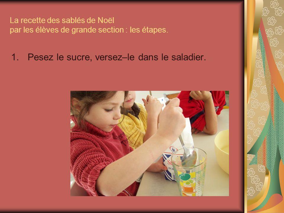 La recette des sablés de Noël par les élèves de grande section : les étapes. 1.Pesez le sucre, versez–le dans le saladier.
