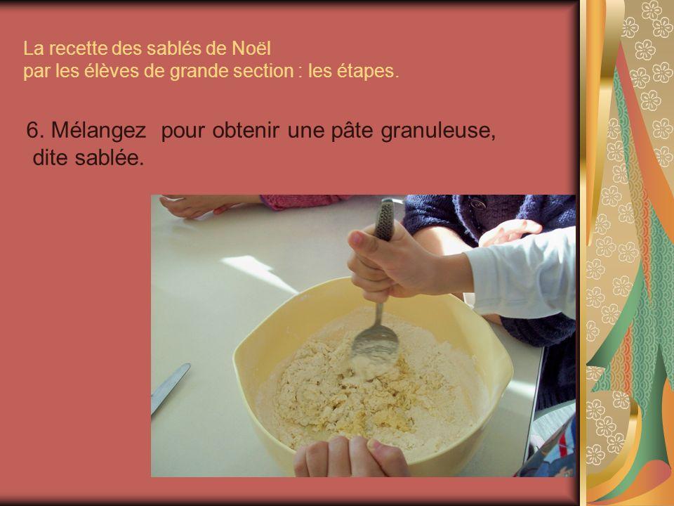 La recette des sablés de Noël par les élèves de grande section : les étapes. 6. Mélangez pour obtenir une pâte granuleuse, dite sablée.