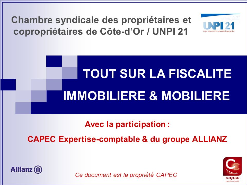 TOUT SUR LA FISCALITE IMMOBILIERE & MOBILIERE Chambre syndicale des propriétaires et copropriétaires de Côte-dOr / UNPI 21 Avec la participation : CAP