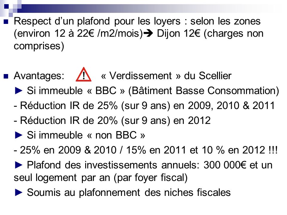 Respect dun plafond pour les loyers : selon les zones (environ 12 à 22 /m2/mois) Dijon 12 (charges non comprises) Avantages: « Verdissement » du Scellier Si immeuble « BBC » (Bâtiment Basse Consommation) - Réduction IR de 25% (sur 9 ans) en 2009, 2010 & 2011 - Réduction IR de 20% (sur 9 ans) en 2012 Si immeuble « non BBC » - 25% en 2009 & 2010 / 15% en 2011 et 10 % en 2012 !!.