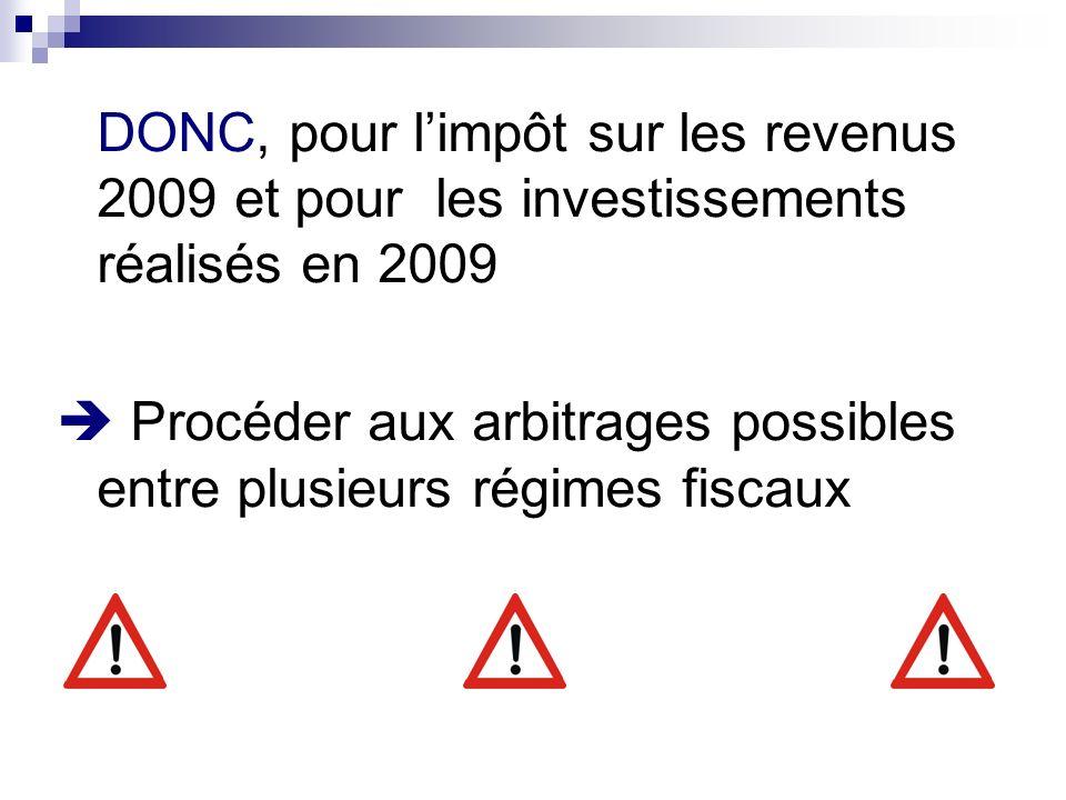 DONC, pour limpôt sur les revenus 2009 et pour les investissements réalisés en 2009 Procéder aux arbitrages possibles entre plusieurs régimes fiscaux