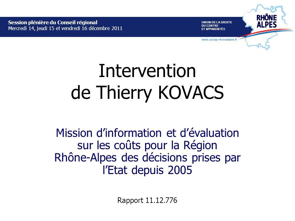 Intervention de Thierry KOVACS Mission dinformation et dévaluation sur les coûts pour la Région Rhône-Alpes des décisions prises par lEtat depuis 2005 Session plénière du Conseil régional Mercredi 14, jeudi 15 et vendredi 16 décembre 2011 UNION DE LA DROITE DU CENTRE ET APPARENTÉS www.udcap-rhonealpes.fr Session plénière du Conseil régional Mercredi 14, jeudi 15 et vendredi 16 décembre 2011 Rapport 11.12.776