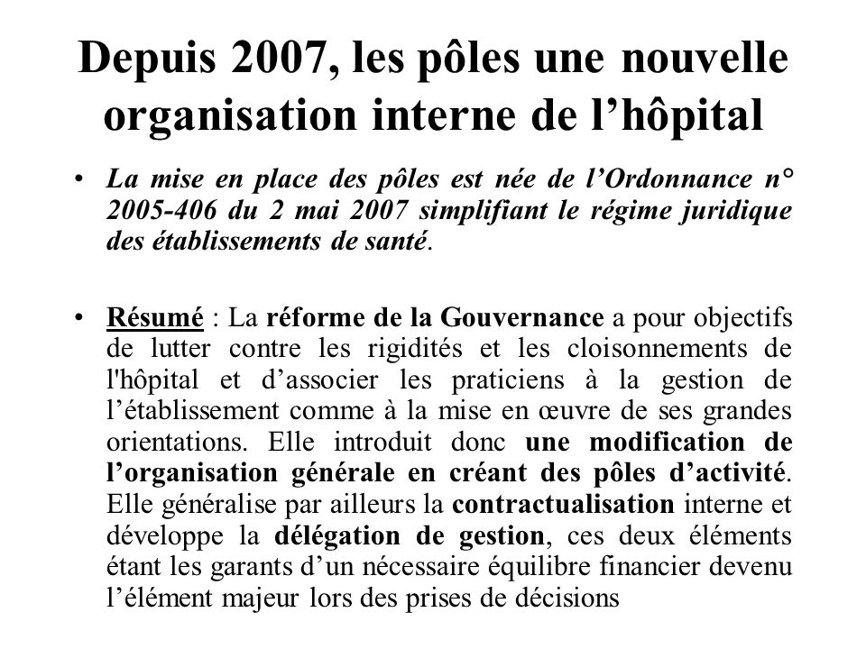 Depuis 2007, les pôles une nouvelle organisation interne de lhôpital La mise en place des pôles est née de lOrdonnance n° 2005-406 du 2 mai 2007 simplifiant le régime juridique des établissements de santé.