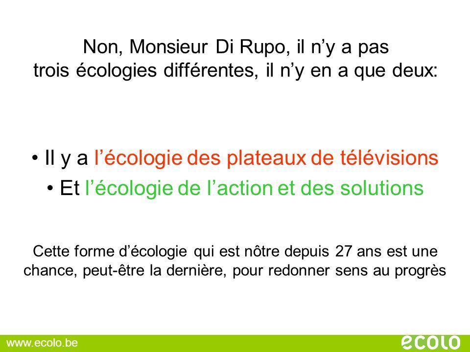 Non, Monsieur Di Rupo, il ny a pas trois écologies différentes, il ny en a que deux: Il y a lécologie des plateaux de télévisions Et lécologie de lact
