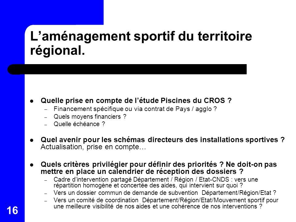 16 Laménagement sportif du territoire régional. Quelle prise en compte de létude Piscines du CROS ? – Financement spécifique ou via contrat de Pays /