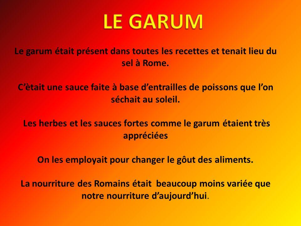 Le garum était présent dans toutes les recettes et tenait lieu du sel à Rome. Cètait une sauce faite à base dentrailles de poissons que lon séchait au