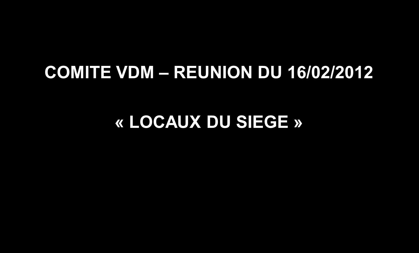 COMITE VDM – REUNION DU 16/02/2012 « LOCAUX DU SIEGE »