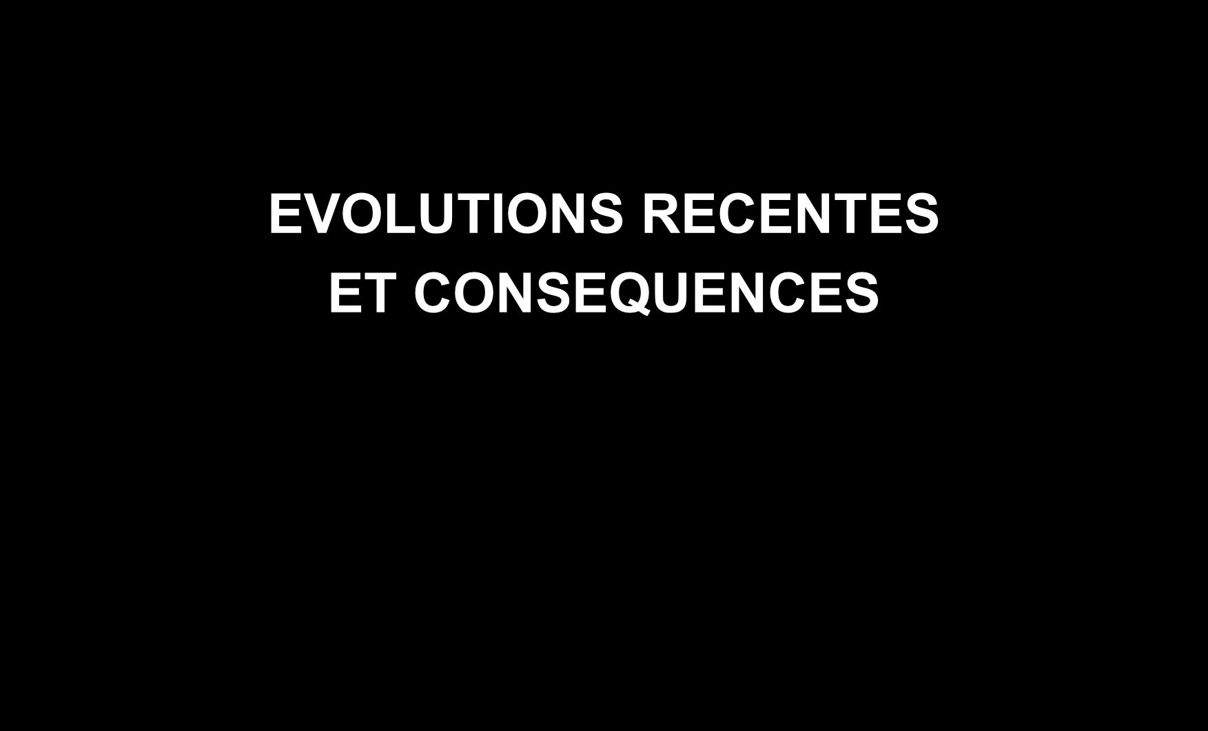 EVOLUTIONS RECENTES ET CONSEQUENCES