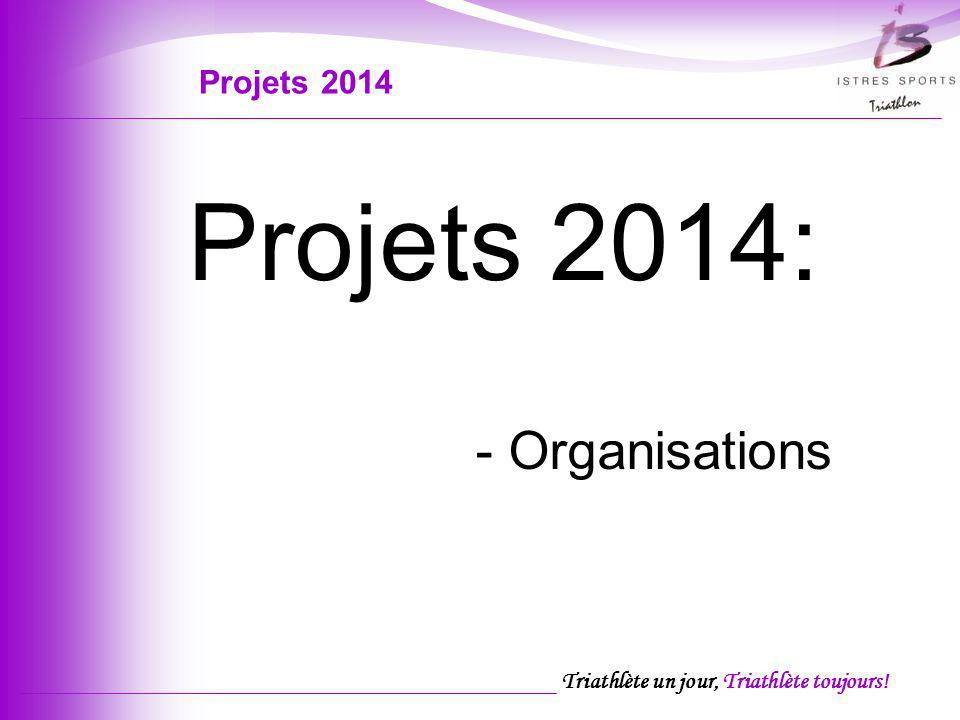 Triathlète un jour, Triathlète toujours! Projets 2014: - Organisations Projets 2014
